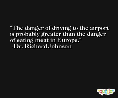 The danger of driving to the airport is probably greater than the danger of eating meat in Europe. -Dr. Richard Johnson