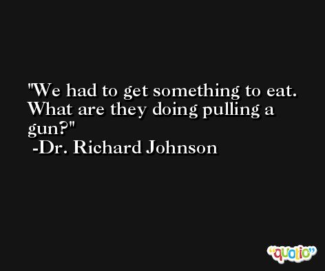 We had to get something to eat. What are they doing pulling a gun? -Dr. Richard Johnson