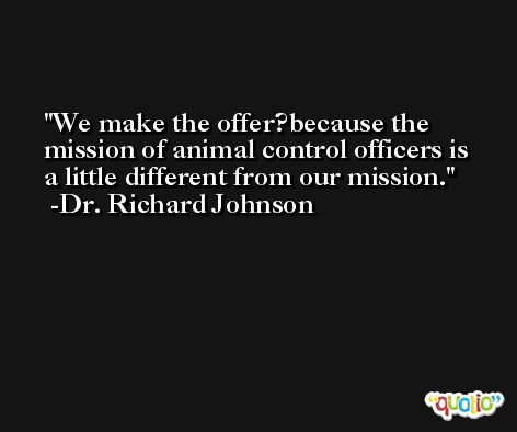 We make the offer?because the mission of animal control officers is a little different from our mission. -Dr. Richard Johnson
