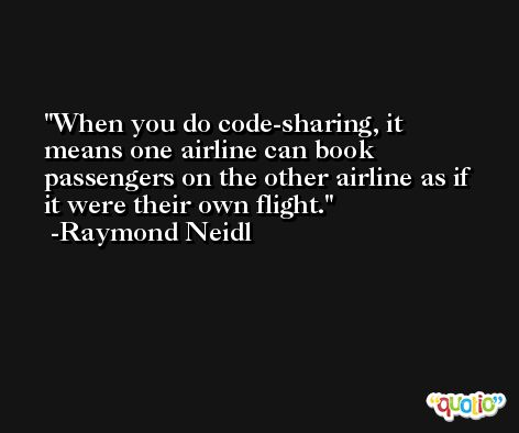 When you do code-sharing, it means one airline can book passengers on the other airline as if it were their own flight. -Raymond Neidl