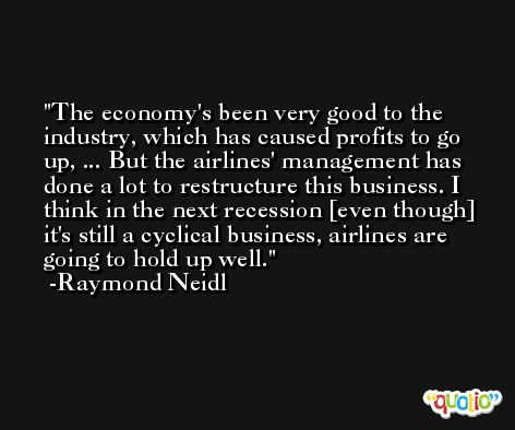 The economy's been very good to the industry, which has caused profits to go up, ... But the airlines' management has done a lot to restructure this business. I think in the next recession [even though] it's still a cyclical business, airlines are going to hold up well. -Raymond Neidl