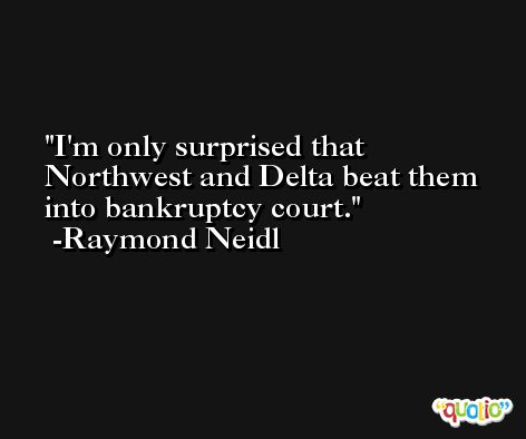 I'm only surprised that Northwest and Delta beat them into bankruptcy court. -Raymond Neidl