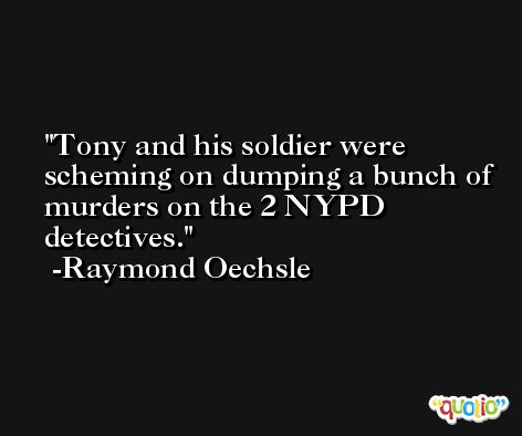 Tony and his soldier were scheming on dumping a bunch of murders on the 2 NYPD detectives. -Raymond Oechsle