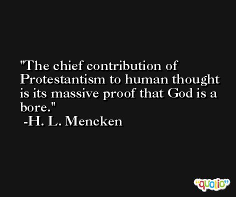 The chief contribution of Protestantism to human thought is its massive proof that God is a bore. -H. L. Mencken
