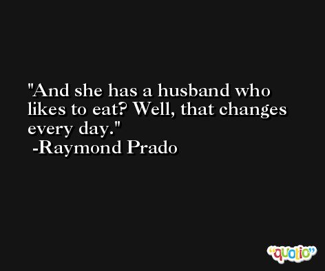 And she has a husband who likes to eat? Well, that changes every day. -Raymond Prado