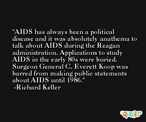 AIDS has always been a political disease and it was absolutely anathema to talk about AIDS during the Reagan administration. Applications to study AIDS in the early 80s were buried. Surgeon General C. Everett Koop was barred from making public statements about AIDS until 1986. -Richard Keller