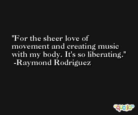 For the sheer love of movement and creating music with my body. It's so liberating. -Raymond Rodriguez