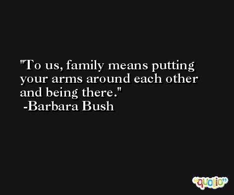 To us, family means putting your arms around each other and being there. -Barbara Bush