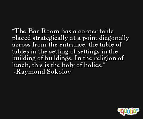 The Bar Room has a corner table placed strategically at a point diagonally across from the entrance. the table of tables in the setting of settings in the building of buildings. In the religion of lunch, this is the holy of holies. -Raymond Sokolov