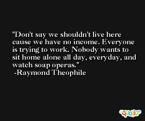 Don't say we shouldn't live here cause we have no income. Everyone is trying to work. Nobody wants to sit home alone all day, everyday, and watch soap operas. -Raymond Theophile