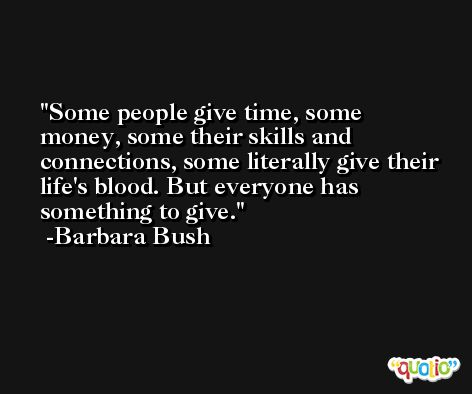 Some people give time, some money, some their skills and connections, some literally give their life's blood. But everyone has something to give. -Barbara Bush