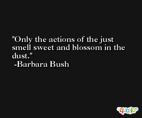 Only the actions of the just smell sweet and blossom in the dust. -Barbara Bush