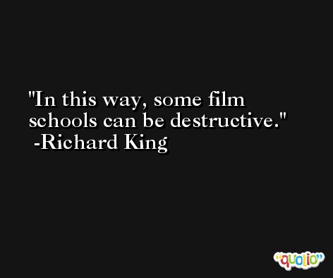 In this way, some film schools can be destructive. -Richard King