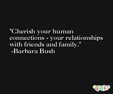 Cherish your human connections - your relationships with friends and family. -Barbara Bush