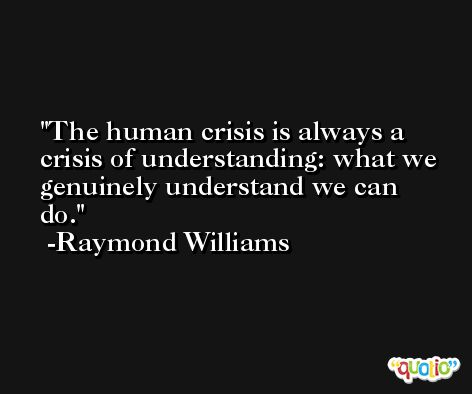 The human crisis is always a crisis of understanding: what we genuinely understand we can do. -Raymond Williams