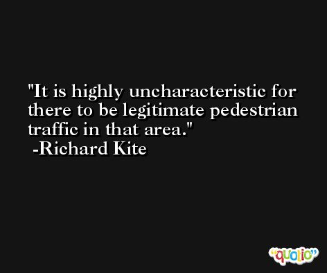 It is highly uncharacteristic for there to be legitimate pedestrian traffic in that area. -Richard Kite