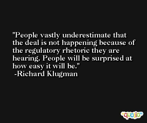 People vastly underestimate that the deal is not happening because of the regulatory rhetoric they are hearing. People will be surprised at how easy it will be. -Richard Klugman