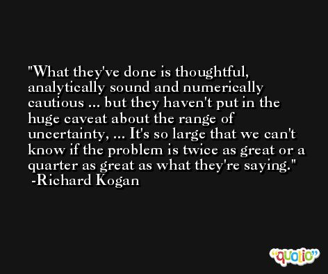 What they've done is thoughtful, analytically sound and numerically cautious ... but they haven't put in the huge caveat about the range of uncertainty, ... It's so large that we can't know if the problem is twice as great or a quarter as great as what they're saying. -Richard Kogan