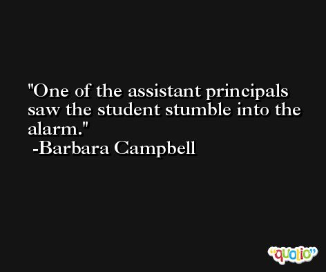 One of the assistant principals saw the student stumble into the alarm. -Barbara Campbell