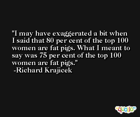 I may have exaggerated a bit when I said that 80 per cent of the top 100 women are fat pigs. What I meant to say was 75 per cent of the top 100 women are fat pigs. -Richard Krajicek