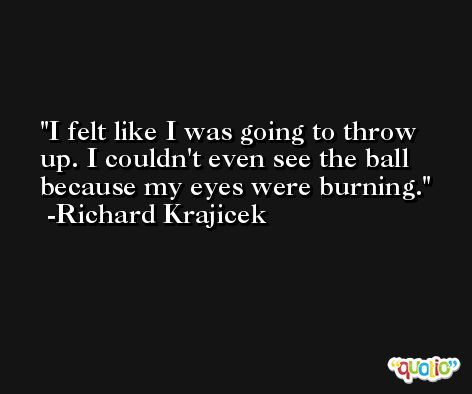I felt like I was going to throw up. I couldn't even see the ball because my eyes were burning. -Richard Krajicek