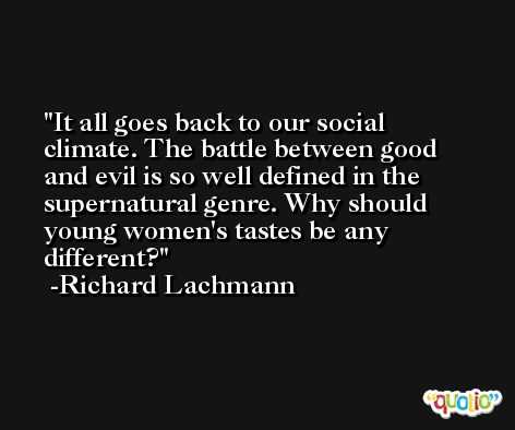 It all goes back to our social climate. The battle between good and evil is so well defined in the supernatural genre. Why should young women's tastes be any different? -Richard Lachmann