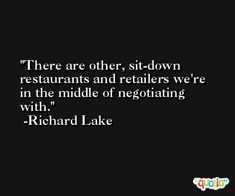 There are other, sit-down restaurants and retailers we're in the middle of negotiating with. -Richard Lake