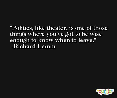 Politics, like theater, is one of those things where you've got to be wise enough to know when to leave. -Richard Lamm