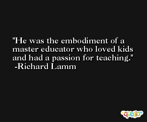 He was the embodiment of a master educator who loved kids and had a passion for teaching. -Richard Lamm