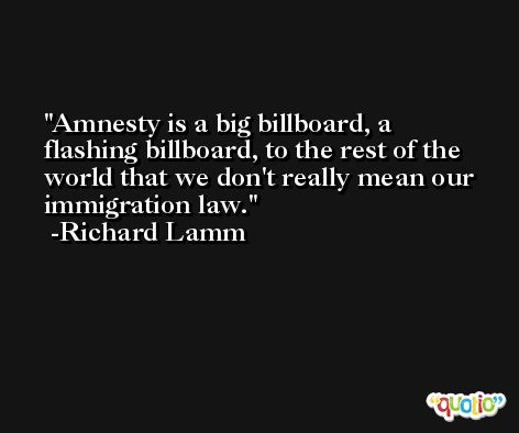 Amnesty is a big billboard, a flashing billboard, to the rest of the world that we don't really mean our immigration law. -Richard Lamm