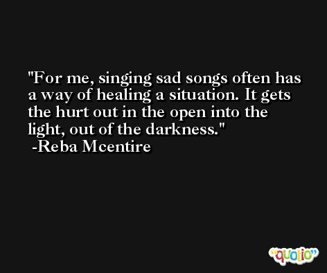 For me, singing sad songs often has a way of healing a situation. It gets the hurt out in the open into the light, out of the darkness. -Reba Mcentire