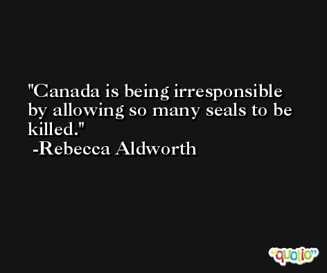Canada is being irresponsible by allowing so many seals to be killed. -Rebecca Aldworth