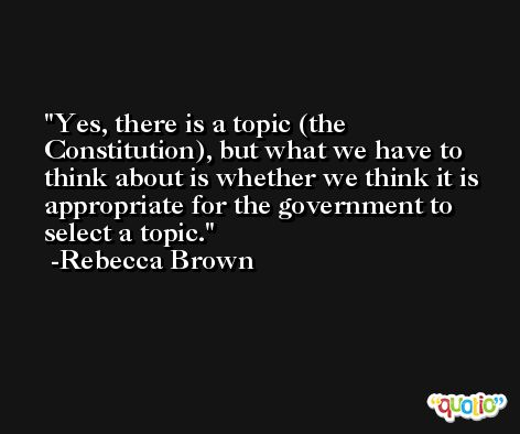 Yes, there is a topic (the Constitution), but what we have to think about is whether we think it is appropriate for the government to select a topic. -Rebecca Brown