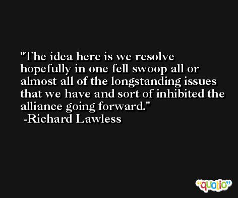 The idea here is we resolve hopefully in one fell swoop all or almost all of the longstanding issues that we have and sort of inhibited the alliance going forward. -Richard Lawless