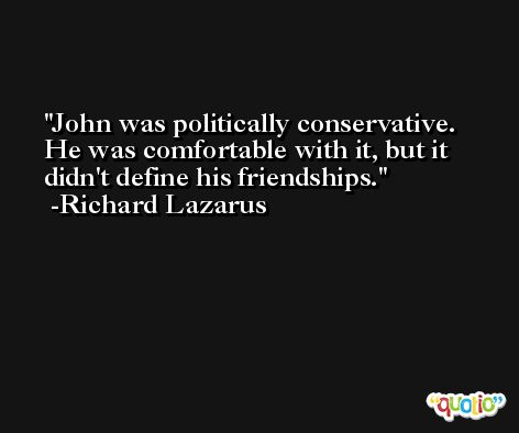 John was politically conservative. He was comfortable with it, but it didn't define his friendships. -Richard Lazarus