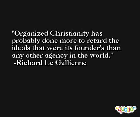 Organized Christianity has probably done more to retard the ideals that were its founder's than any other agency in the world. -Richard Le Gallienne