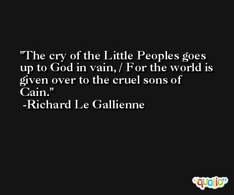 The cry of the Little Peoples goes up to God in vain, / For the world is given over to the cruel sons of Cain. -Richard Le Gallienne