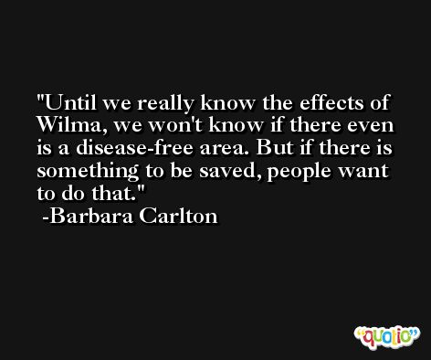 Until we really know the effects of Wilma, we won't know if there even is a disease-free area. But if there is something to be saved, people want to do that. -Barbara Carlton