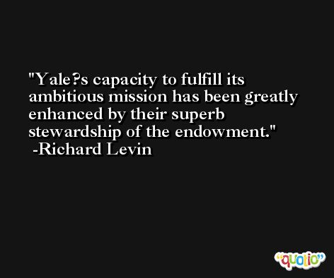 Yale?s capacity to fulfill its ambitious mission has been greatly enhanced by their superb stewardship of the endowment. -Richard Levin