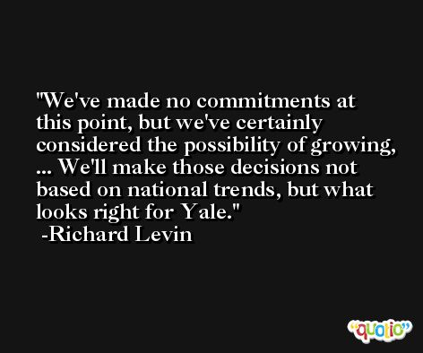 We've made no commitments at this point, but we've certainly considered the possibility of growing, ... We'll make those decisions not based on national trends, but what looks right for Yale. -Richard Levin