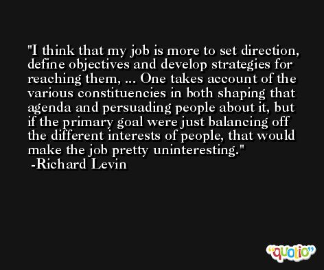 I think that my job is more to set direction, define objectives and develop strategies for reaching them, ... One takes account of the various constituencies in both shaping that agenda and persuading people about it, but if the primary goal were just balancing off the different interests of people, that would make the job pretty uninteresting. -Richard Levin