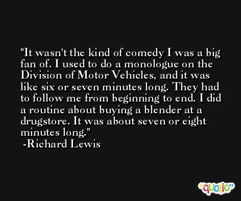 It wasn't the kind of comedy I was a big fan of. I used to do a monologue on the Division of Motor Vehicles, and it was like six or seven minutes long. They had to follow me from beginning to end. I did a routine about buying a blender at a drugstore. It was about seven or eight minutes long. -Richard Lewis