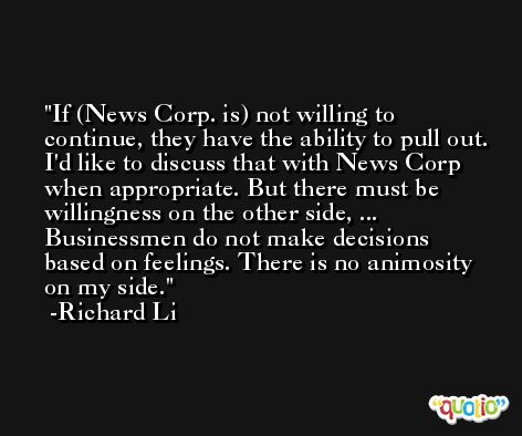 If (News Corp. is) not willing to continue, they have the ability to pull out. I'd like to discuss that with News Corp when appropriate. But there must be willingness on the other side, ... Businessmen do not make decisions based on feelings. There is no animosity on my side. -Richard Li