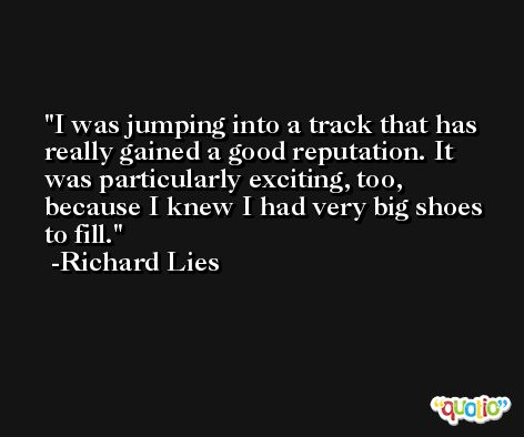 I was jumping into a track that has really gained a good reputation. It was particularly exciting, too, because I knew I had very big shoes to fill. -Richard Lies