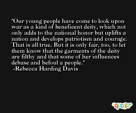 Our young people have come to look upon war as a kind of beneficent deity, which not only adds to the national honor but uplifts a nation and develops patriotism and courage. That is all true. But it is only fair, too, to let them know that the garments of the deity are filthy and that some of her influences debase and befoul a people. -Rebecca Harding Davis