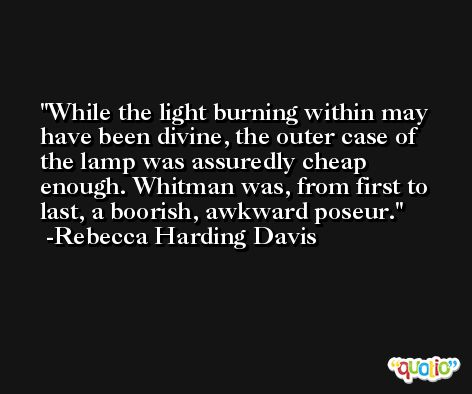 While the light burning within may have been divine, the outer case of the lamp was assuredly cheap enough. Whitman was, from first to last, a boorish, awkward poseur. -Rebecca Harding Davis