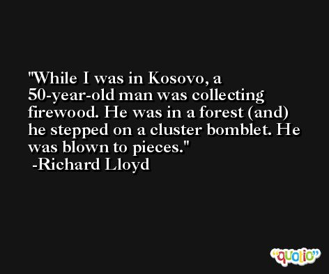 While I was in Kosovo, a 50-year-old man was collecting firewood. He was in a forest (and) he stepped on a cluster bomblet. He was blown to pieces. -Richard Lloyd
