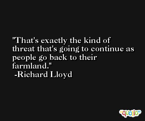 That's exactly the kind of threat that's going to continue as people go back to their farmland. -Richard Lloyd