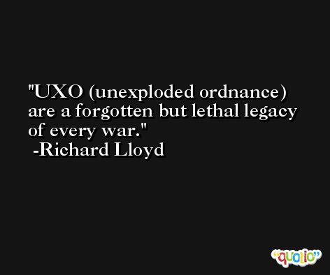 UXO (unexploded ordnance) are a forgotten but lethal legacy of every war. -Richard Lloyd