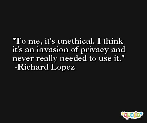 To me, it's unethical. I think it's an invasion of privacy and never really needed to use it. -Richard Lopez